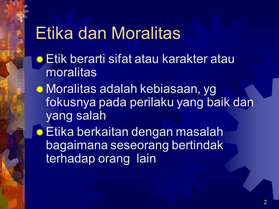 2 Etika dan Moralitas  Etik berarti sifat atau karakter atau moralitas  Moralitas adalah kebiasaan, yg fokusnya pada perilaku yang baik dan yang sal