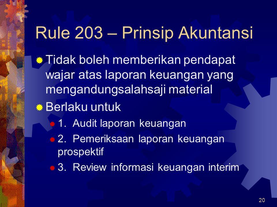 20 Rule 203 – Prinsip Akuntansi  Tidak boleh memberikan pendapat wajar atas laporan keuangan yang mengandungsalahsaji material  Berlaku untuk  1. A