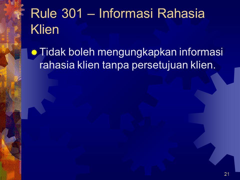21 Rule 301 – Informasi Rahasia Klien  Tidak boleh mengungkapkan informasi rahasia klien tanpa persetujuan klien.