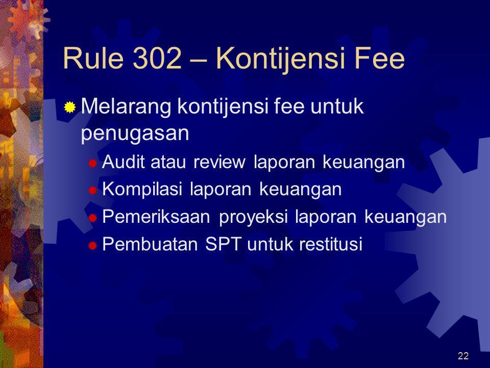 22 Rule 302 – Kontijensi Fee  Melarang kontijensi fee untuk penugasan  Audit atau review laporan keuangan  Kompilasi laporan keuangan  Pemeriksaan