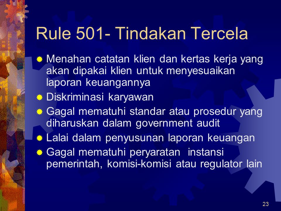 23 Rule 501- Tindakan Tercela  Menahan catatan klien dan kertas kerja yang akan dipakai klien untuk menyesuaikan laporan keuangannya  Diskriminasi k