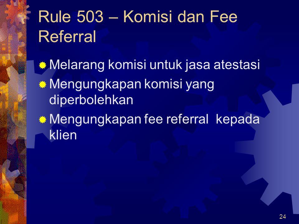 24 Rule 503 – Komisi dan Fee Referral  Melarang komisi untuk jasa atestasi  Mengungkapan komisi yang diperbolehkan  Mengungkapan fee referral kepad