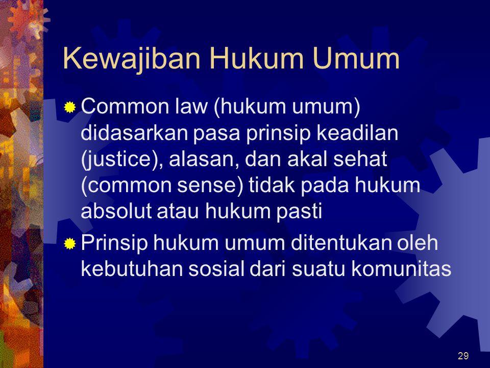 29 Kewajiban Hukum Umum  Common law (hukum umum) didasarkan pasa prinsip keadilan (justice), alasan, dan akal sehat (common sense) tidak pada hukum a