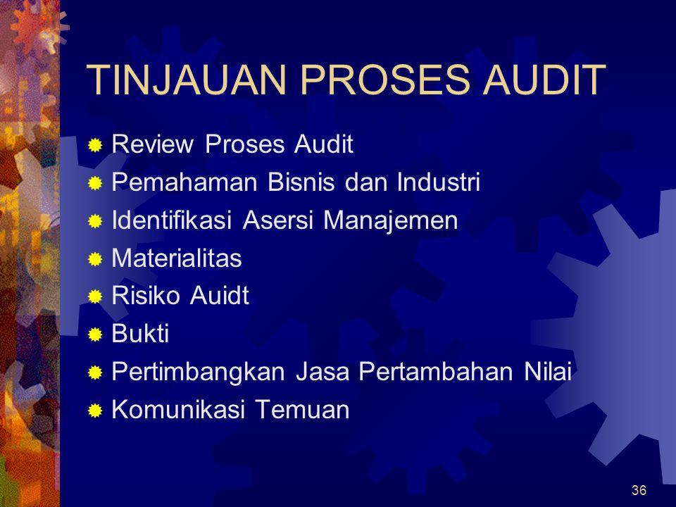 36 TINJAUAN PROSES AUDIT  Review Proses Audit  Pemahaman Bisnis dan Industri  Identifikasi Asersi Manajemen  Materialitas  Risiko Auidt  Bukti 