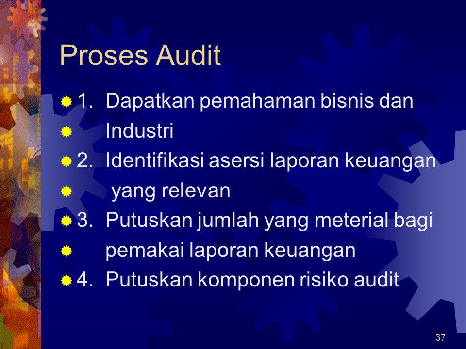 37 Proses Audit  1. Dapatkan pemahaman bisnis dan  Industri  2. Identifikasi asersi laporan keuangan  yang relevan  3. Putuskan jumlah yang meter