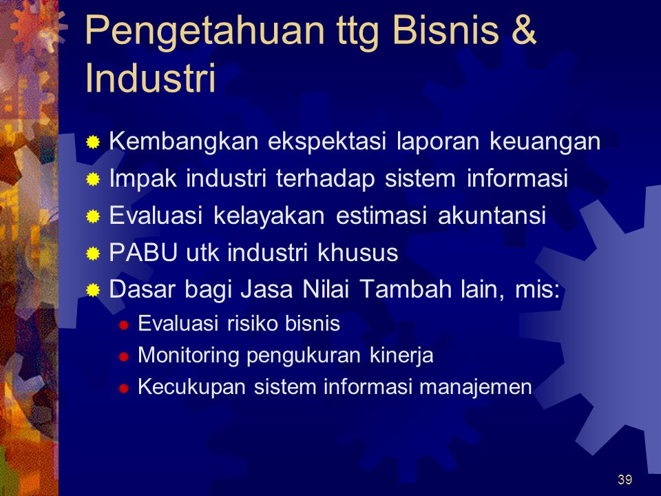39 Pengetahuan ttg Bisnis & Industri  Kembangkan ekspektasi laporan keuangan  Impak industri terhadap sistem informasi  Evaluasi kelayakan estimasi