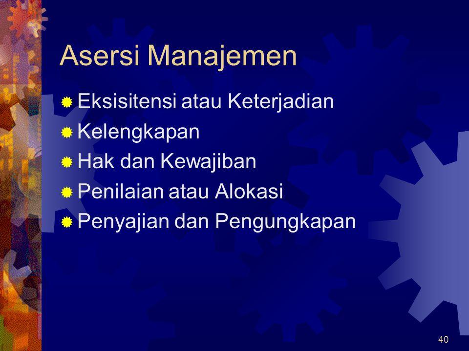 40 Asersi Manajemen  Eksisitensi atau Keterjadian  Kelengkapan  Hak dan Kewajiban  Penilaian atau Alokasi  Penyajian dan Pengungkapan