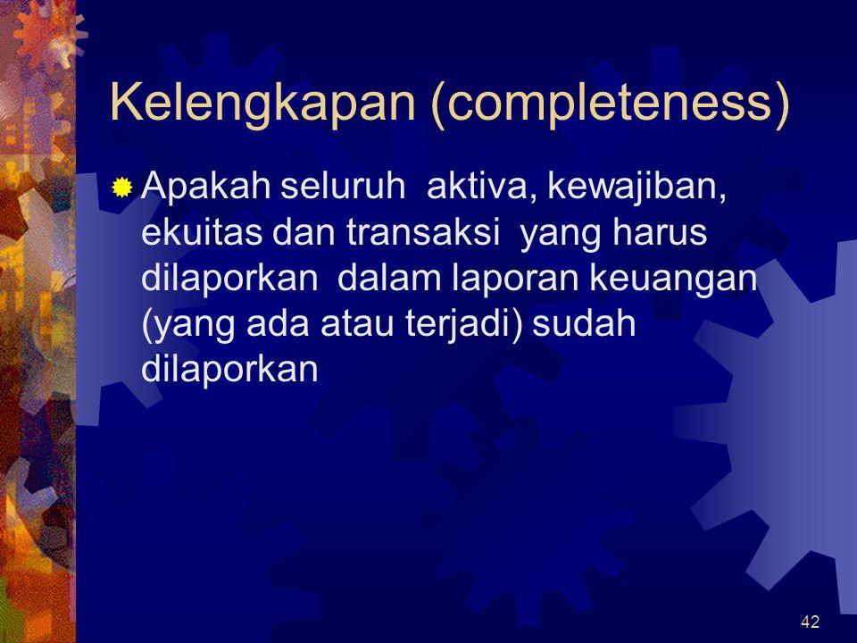 42 Kelengkapan (completeness)  Apakah seluruh aktiva, kewajiban, ekuitas dan transaksi yang harus dilaporkan dalam laporan keuangan (yang ada atau te