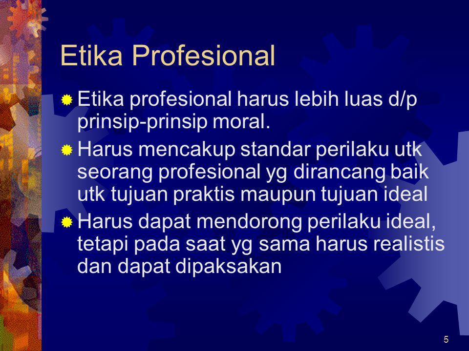 5 Etika Profesional  Etika profesional harus lebih luas d/p prinsip-prinsip moral.  Harus mencakup standar perilaku utk seorang profesional yg diran