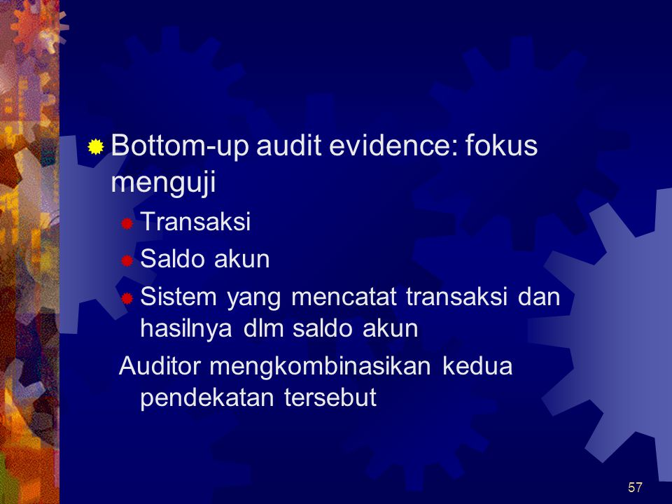 57  Bottom-up audit evidence: fokus menguji  Transaksi  Saldo akun  Sistem yang mencatat transaksi dan hasilnya dlm saldo akun Auditor mengkombina