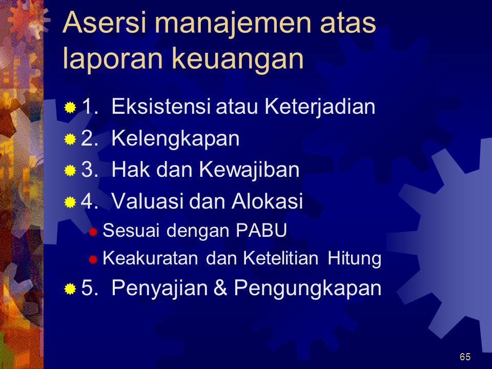 65 Asersi manajemen atas laporan keuangan  1. Eksistensi atau Keterjadian  2. Kelengkapan  3. Hak dan Kewajiban  4. Valuasi dan Alokasi  Sesuai d