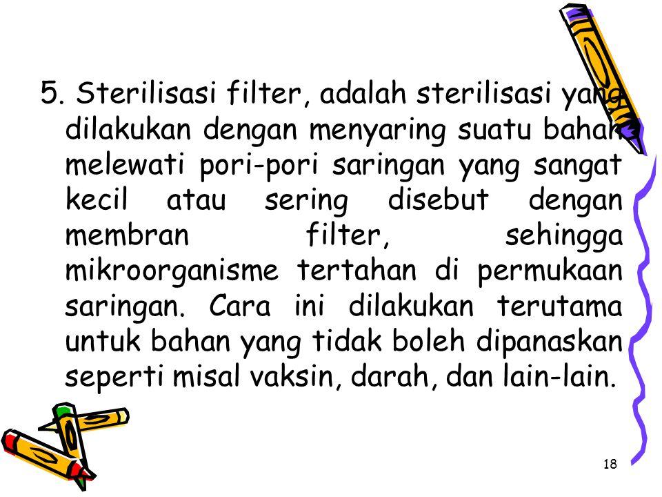 5. Sterilisasi filter, adalah sterilisasi yang dilakukan dengan menyaring suatu bahan melewati pori-pori saringan yang sangat kecil atau sering disebu