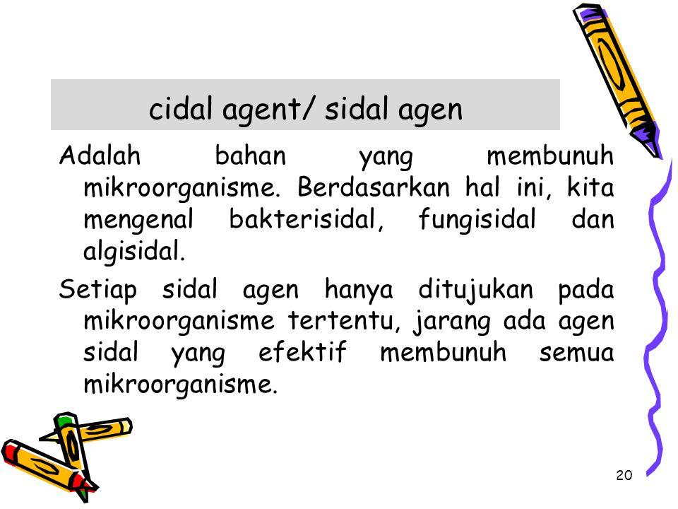 cidal agent/ sidal agen Adalah bahan yang membunuh mikroorganisme. Berdasarkan hal ini, kita mengenal bakterisidal, fungisidal dan algisidal. Setiap s