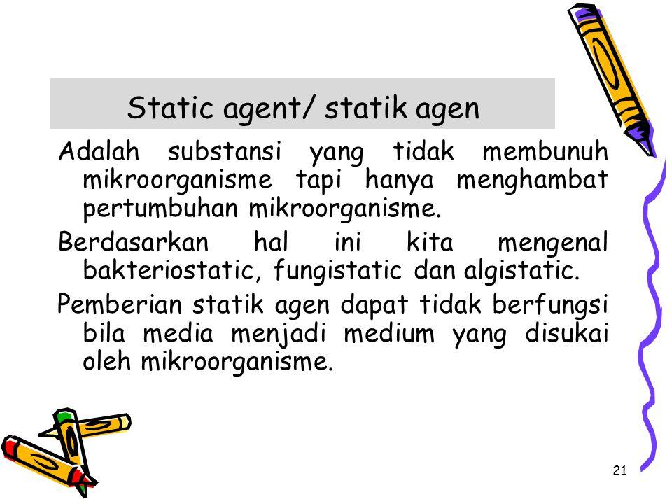 Static agent/ statik agen Adalah substansi yang tidak membunuh mikroorganisme tapi hanya menghambat pertumbuhan mikroorganisme. Berdasarkan hal ini ki