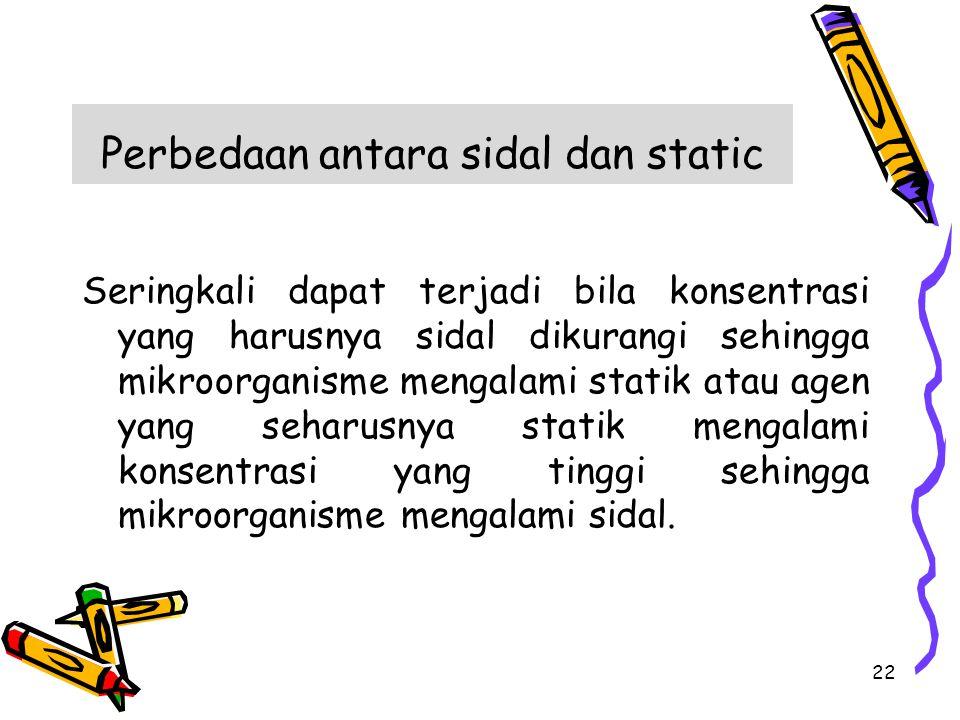 Perbedaan antara sidal dan static Seringkali dapat terjadi bila konsentrasi yang harusnya sidal dikurangi sehingga mikroorganisme mengalami statik ata