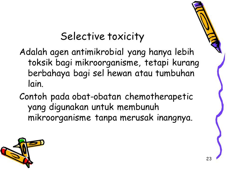 Selective toxicity Adalah agen antimikrobial yang hanya lebih toksik bagi mikroorganisme, tetapi kurang berbahaya bagi sel hewan atau tumbuhan lain. C
