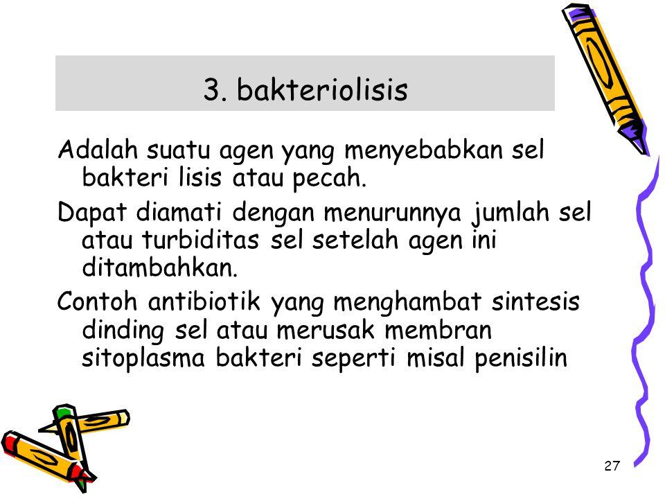 3. bakteriolisis Adalah suatu agen yang menyebabkan sel bakteri lisis atau pecah. Dapat diamati dengan menurunnya jumlah sel atau turbiditas sel setel
