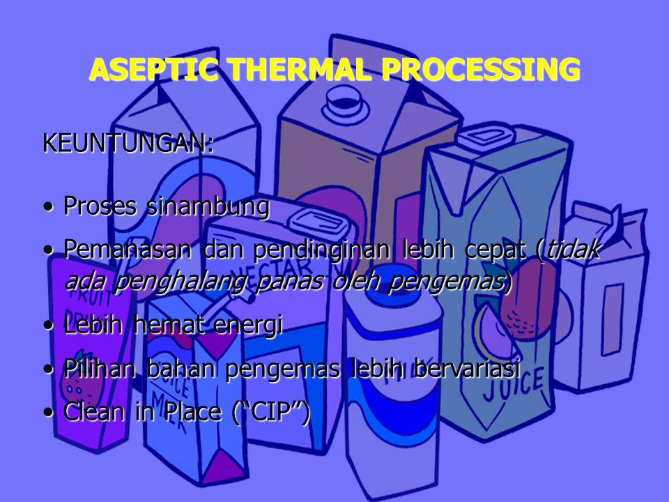 ASEPTIC THERMAL PROCESSING KEUNTUNGAN: Proses sinambungProses sinambung Pemanasan dan pendinginan lebih cepat (tidak ada penghalang panas oleh pengema