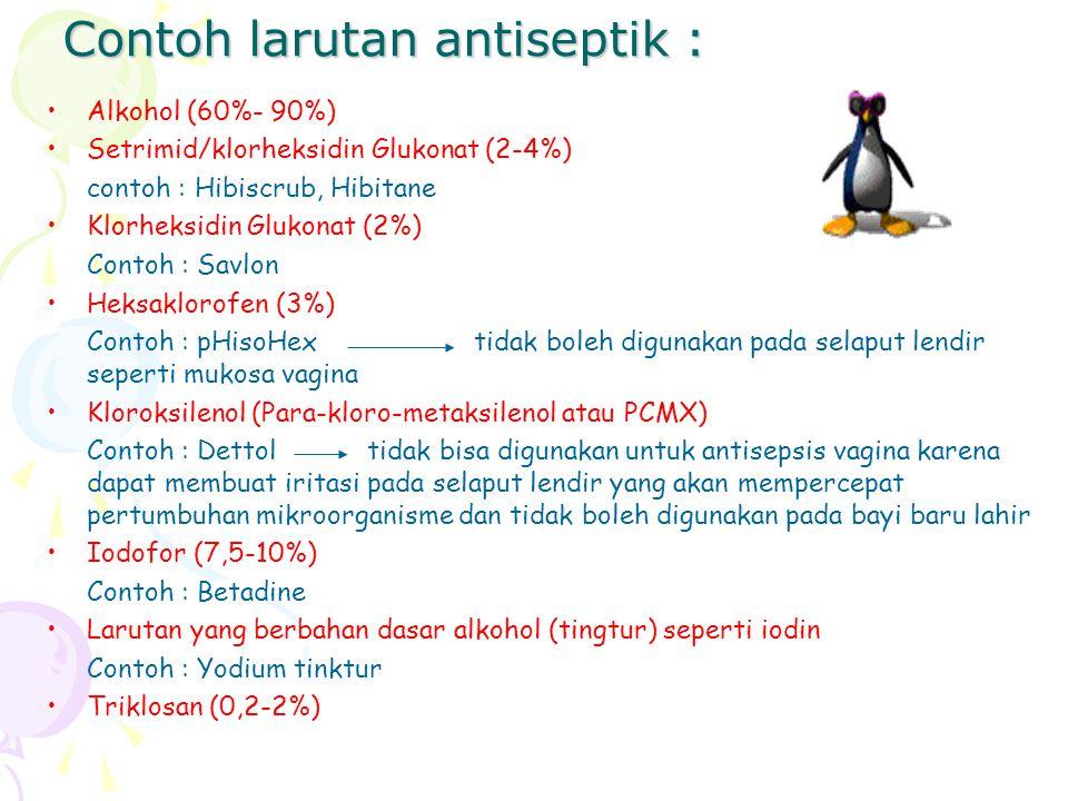Contoh larutan antiseptik : Alkohol (60%- 90%) Setrimid/klorheksidin Glukonat (2-4%) contoh : Hibiscrub, Hibitane Klorheksidin Glukonat (2%) Contoh :