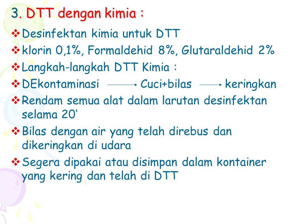 3. DTT dengan kimia :  Desinfektan kimia untuk DTT  klorin 0,1%, Formaldehid 8%, Glutaraldehid 2%  Langkah-langkah DTT Kimia :  DEkontaminasi Cuci