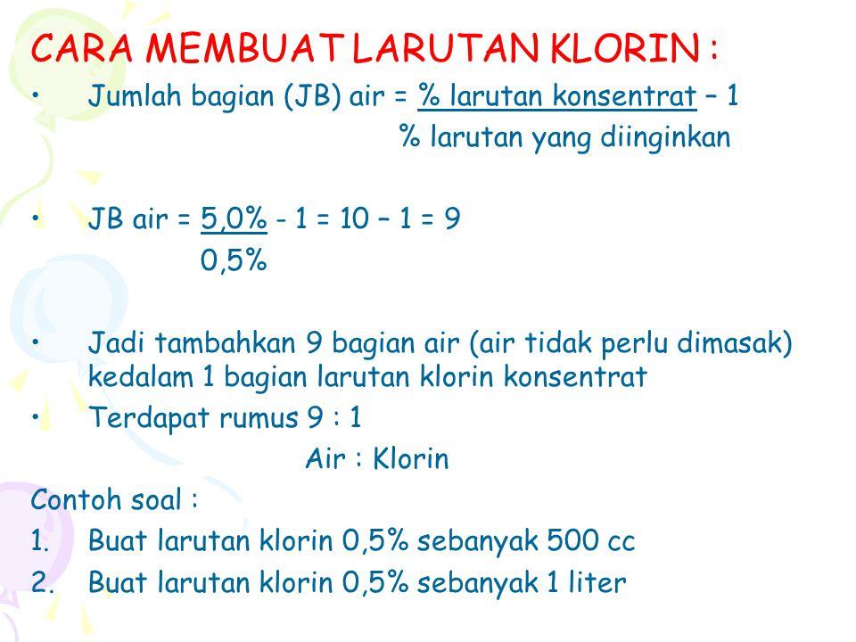CARA MEMBUAT LARUTAN KLORIN : Jumlah bagian (JB) air = % larutan konsentrat – 1 % larutan yang diinginkan JB air = 5,0% - 1 = 10 – 1 = 9 0,5% Jadi tam