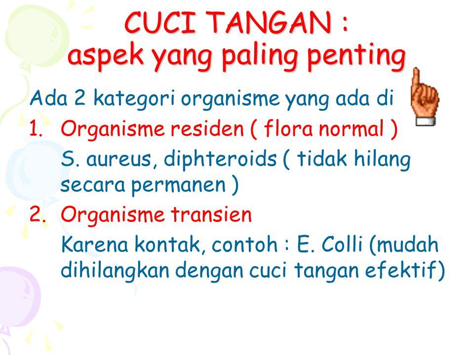 CUCI TANGAN : aspek yang paling penting Ada 2 kategori organisme yang ada di 1.Organisme residen ( flora normal ) S. aureus, diphteroids ( tidak hilan