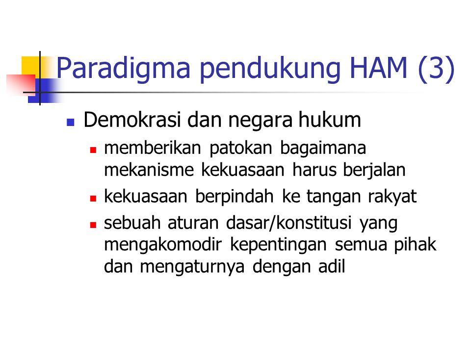 Paradigma pendukung HAM (3) Demokrasi dan negara hukum memberikan patokan bagaimana mekanisme kekuasaan harus berjalan kekuasaan berpindah ke tangan rakyat sebuah aturan dasar/konstitusi yang mengakomodir kepentingan semua pihak dan mengaturnya dengan adil