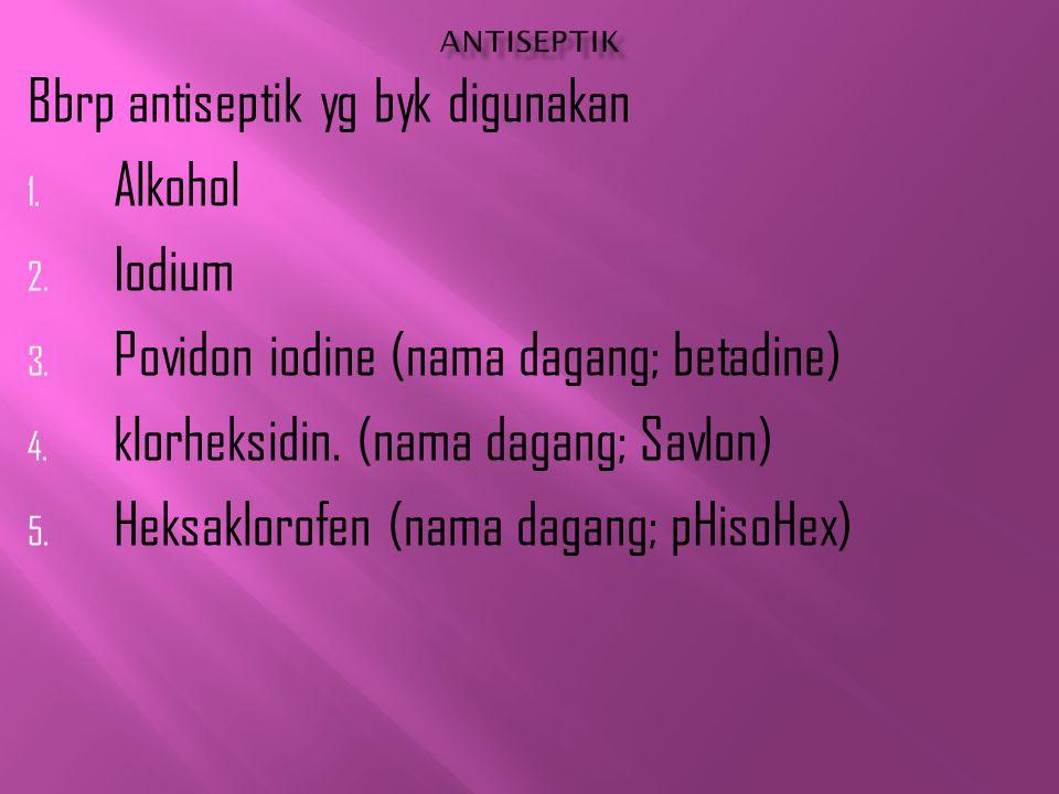 Bbrp antiseptik yg byk digunakan 1. Alkohol 2. Iodium 3. Povidon iodine (nama dagang; betadine) 4. klorheksidin. (nama dagang; Savlon) 5. Heksaklorofe
