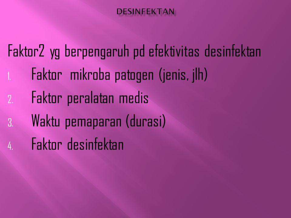 Faktor2 yg berpengaruh pd efektivitas desinfektan 1. Faktor mikroba patogen (jenis, jlh) 2. Faktor peralatan medis 3. Waktu pemaparan (durasi) 4. Fakt