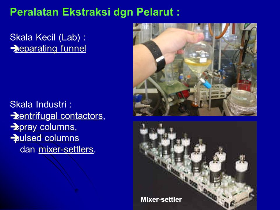 Peralatan Ekstraksi dgn Pelarut : Skala Kecil (Lab) :  separating funnel separating funnel Skala Industri :  centrifugal contactors, centrifugal contactors  spray columns, spray columns  pulsed columns pulsed columns dan mixer-settlers.mixer-settlers Mixer-settler