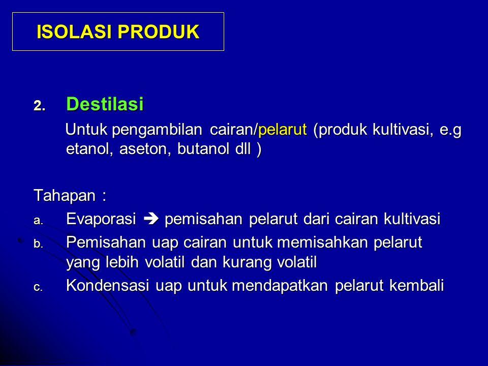 2. Destilasi Untuk pengambilan cairan/pelarut (produk kultivasi, e.g etanol, aseton, butanol dll ) Untuk pengambilan cairan/pelarut (produk kultivasi,