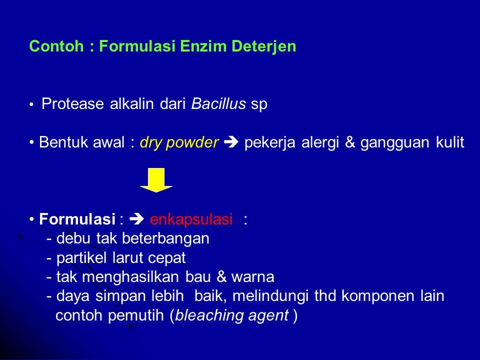 Contoh : Formulasi Enzim Deterjen Protease alkalin dari Bacillus sp Bentuk awal : dry powder  pekerja alergi & gangguan kulit Formulasi :  enkapsulasi : - debu tak beterbangan - partikel larut cepat - tak menghasilkan bau & warna - daya simpan lebih baik, melindungi thd komponen lain contoh pemutih (bleaching agent )
