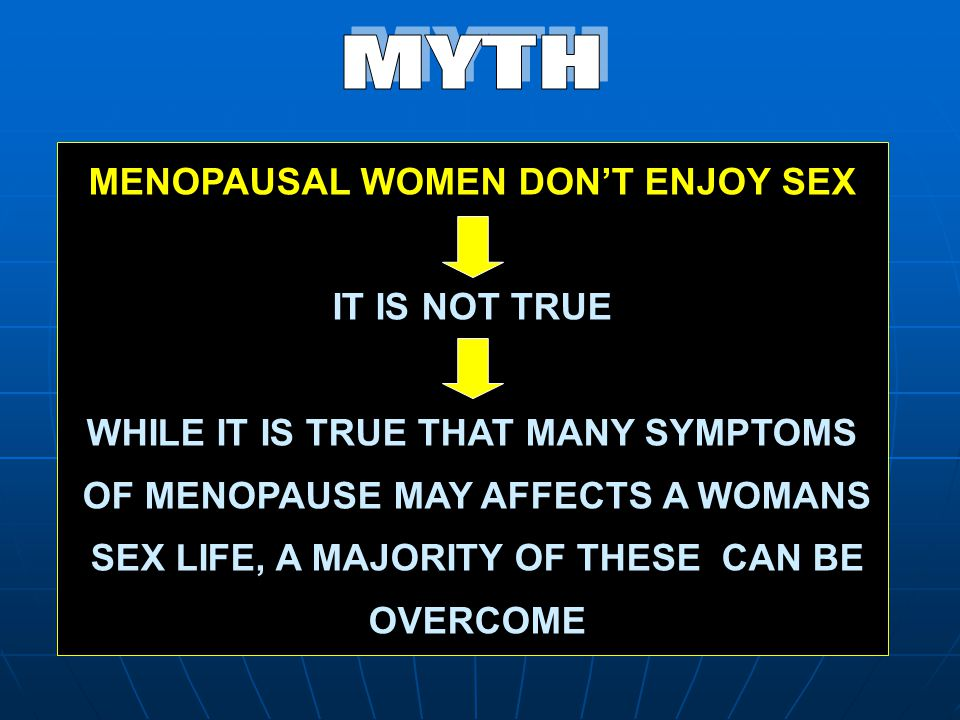 MENOPAUSAL WOMEN DON'T ENJOY SEX IT IS NOT TRUE WHILE IT IS TRUE THAT MANY SYMPTOMS OF MENOPAUSE MAY AFFECTS A WOMANS SEX LIFE, A MAJORITY OF THESE CA