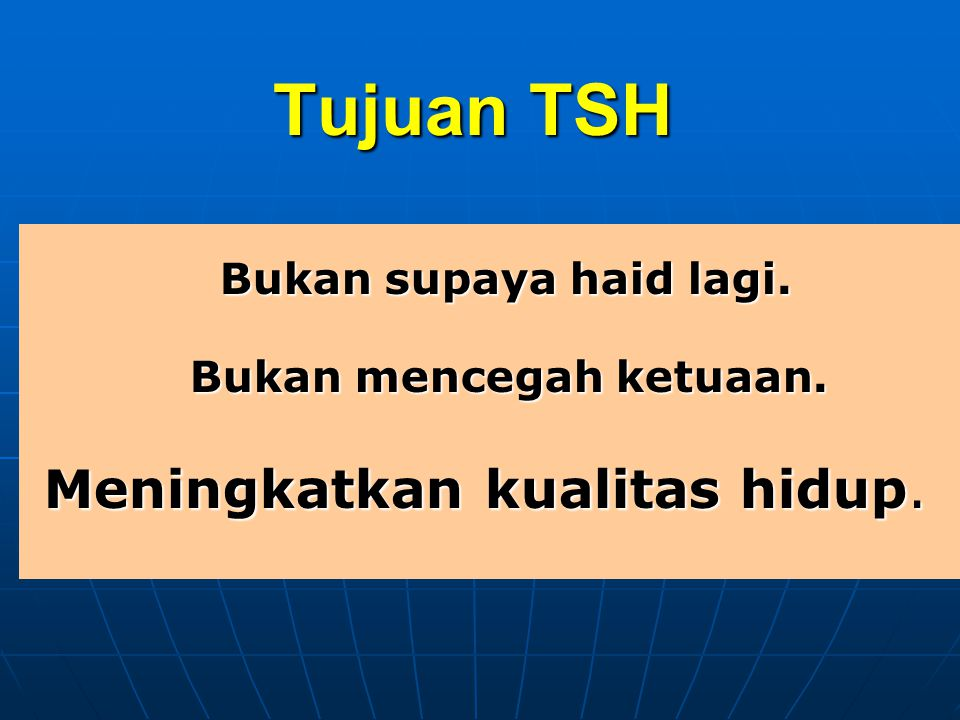 Tujuan TSH Bukan supaya haid lagi. Bukan supaya haid lagi. Bukan mencegah ketuaan. Bukan mencegah ketuaan. Meningkatkan kualitas hidup. Meningkatkan k