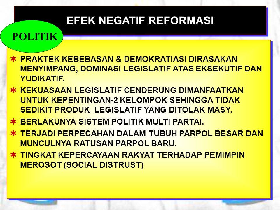 EFEK NEGATIF REFORMASI  PRAKTEK KEBEBASAN & DEMOKRATIASI DIRASAKAN MENYIMPANG, DOMINASI LEGISLATIF ATAS EKSEKUTIF DAN YUDIKATIF.