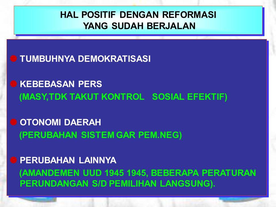 HAL POSITIF DENGAN REFORMASI YANG SUDAH BERJALAN  TUMBUHNYA DEMOKRATISASI  KEBEBASAN PERS (MASY,TDK TAKUT KONTROL SOSIAL EFEKTIF)  OTONOMI DAERAH (PERUBAHAN SISTEM GAR PEM.NEG)  PERUBAHAN LAINNYA (AMANDEMEN UUD 1945 1945, BEBERAPA PERATURAN PERUNDANGAN S/D PEMILIHAN LANGSUNG).