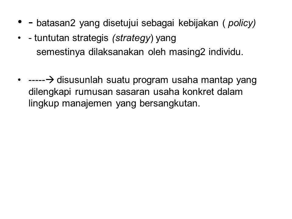 - batasan2 yang disetujui sebagai kebijakan ( policy) - tuntutan strategis (strategy) yang semestinya dilaksanakan oleh masing2 individu.