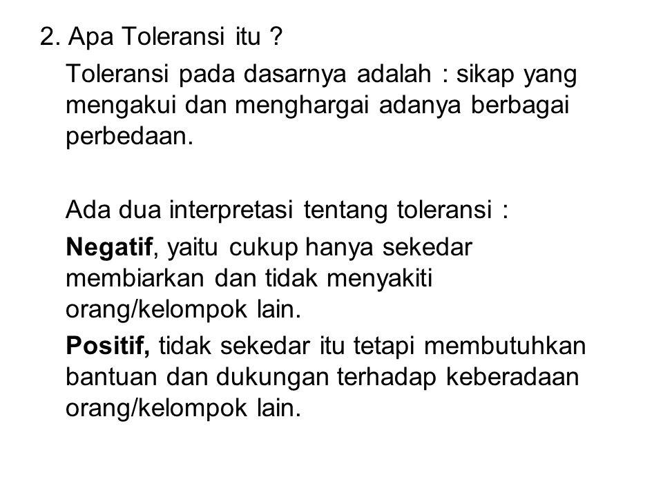 2. Apa Toleransi itu ? Toleransi pada dasarnya adalah : sikap yang mengakui dan menghargai adanya berbagai perbedaan. Ada dua interpretasi tentang tol