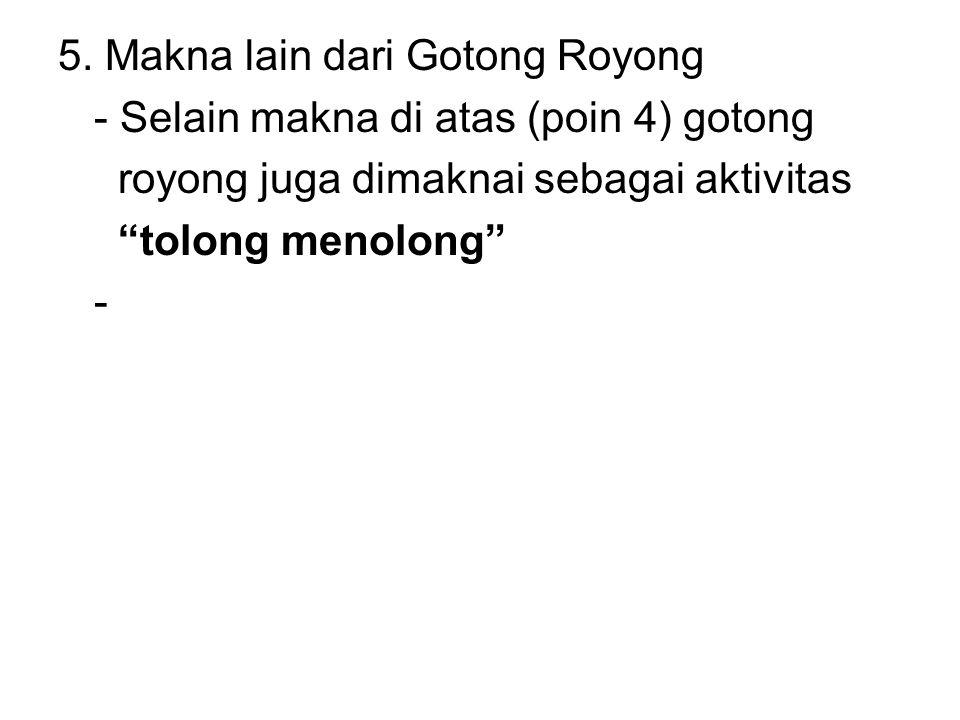 """5. Makna lain dari Gotong Royong - Selain makna di atas (poin 4) gotong royong juga dimaknai sebagai aktivitas """"tolong menolong"""" -"""