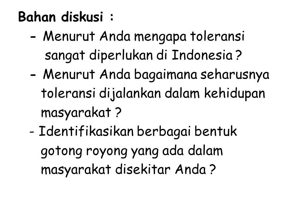 Bahan diskusi : - Menurut Anda mengapa toleransi sangat diperlukan di Indonesia ? - Menurut Anda bagaimana seharusnya toleransi dijalankan dalam kehid