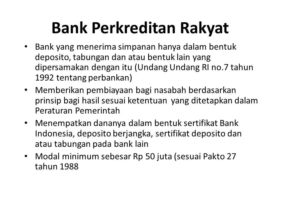 Bank Perkreditan Rakyat Bank yang menerima simpanan hanya dalam bentuk deposito, tabungan dan atau bentuk lain yang dipersamakan dengan itu (Undang Undang RI no.7 tahun 1992 tentang perbankan) Memberikan pembiayaan bagi nasabah berdasarkan prinsip bagi hasil sesuai ketentuan yang ditetapkan dalam Peraturan Pemerintah Menempatkan dananya dalam bentuk sertifikat Bank Indonesia, deposito berjangka, sertifikat deposito dan atau tabungan pada bank lain Modal minimum sebesar Rp 50 juta (sesuai Pakto 27 tahun 1988
