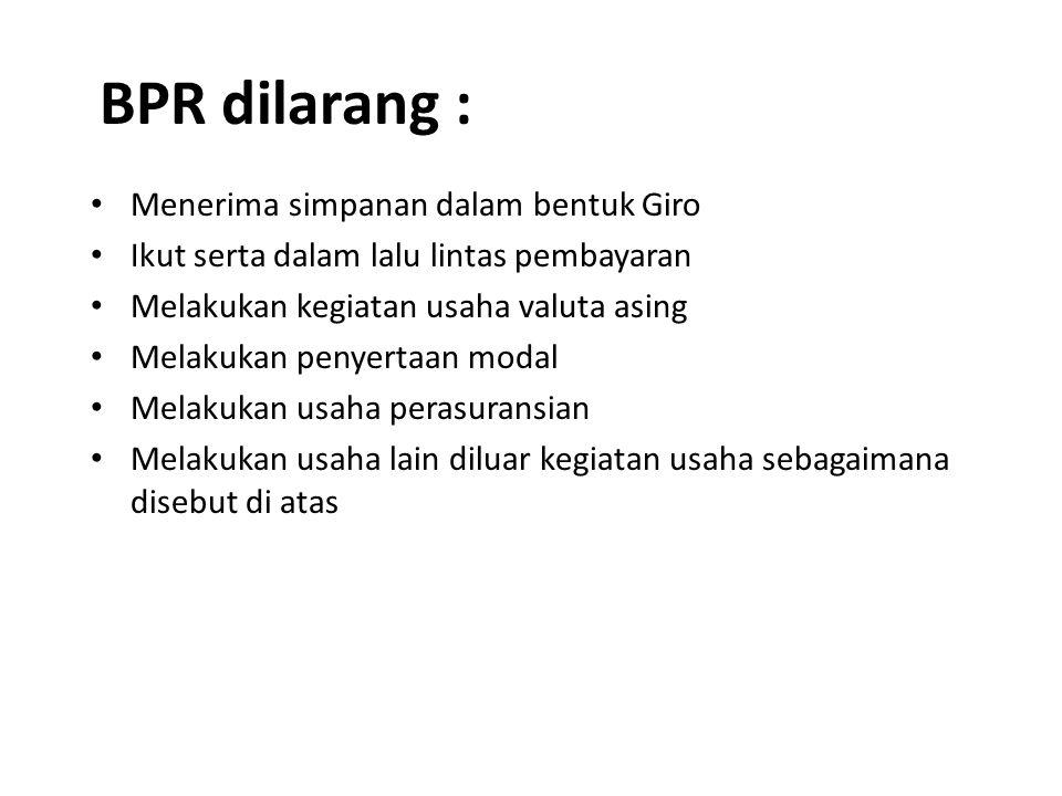 BPR dilarang : Menerima simpanan dalam bentuk Giro Ikut serta dalam lalu lintas pembayaran Melakukan kegiatan usaha valuta asing Melakukan penyertaan modal Melakukan usaha perasuransian Melakukan usaha lain diluar kegiatan usaha sebagaimana disebut di atas