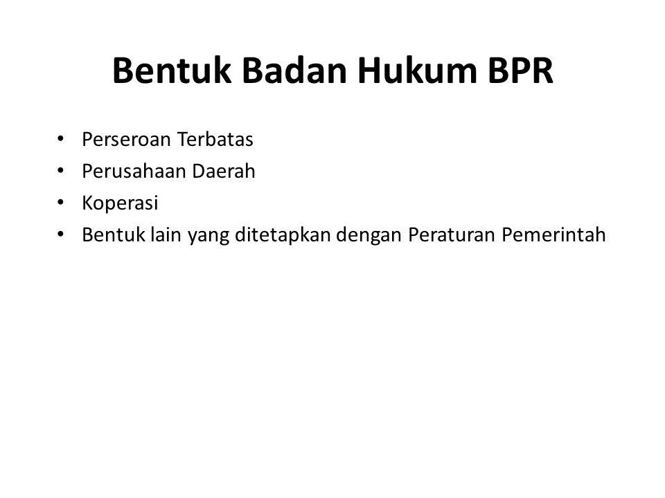 Bentuk Badan Hukum BPR Perseroan Terbatas Perusahaan Daerah Koperasi Bentuk lain yang ditetapkan dengan Peraturan Pemerintah