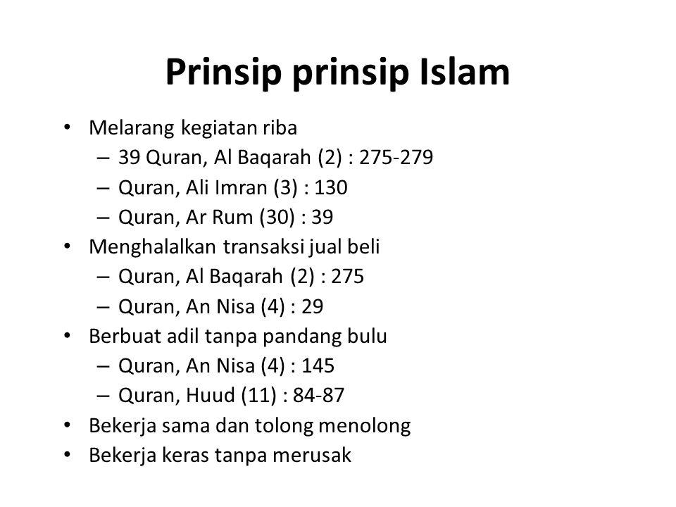 Prinsip prinsip Islam Melarang kegiatan riba – 39 Quran, Al Baqarah (2) : 275-279 – Quran, Ali Imran (3) : 130 – Quran, Ar Rum (30) : 39 Menghalalkan transaksi jual beli – Quran, Al Baqarah (2) : 275 – Quran, An Nisa (4) : 29 Berbuat adil tanpa pandang bulu – Quran, An Nisa (4) : 145 – Quran, Huud (11) : 84-87 Bekerja sama dan tolong menolong Bekerja keras tanpa merusak
