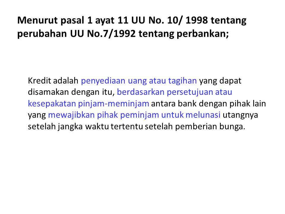 Menurut pasal 1 ayat 11 UU No. 10/ 1998 tentang perubahan UU No.7/1992 tentang perbankan; Kredit adalah penyediaan uang atau tagihan yang dapat disama