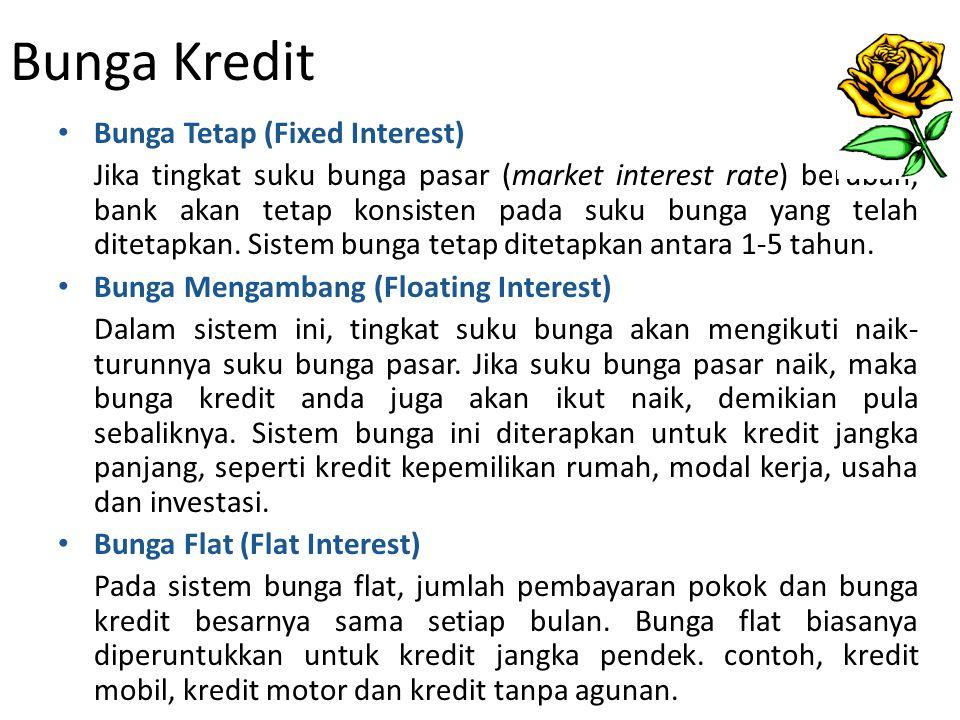 Bunga Kredit Bunga Tetap (Fixed Interest) Jika tingkat suku bunga pasar (market interest rate) berubah, bank akan tetap konsisten pada suku bunga yang