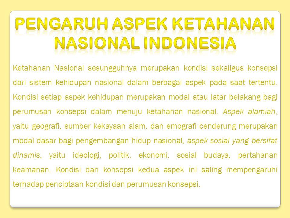 Ketahanan Nasional sesungguhnya merupakan kondisi sekaligus konsepsi dari sistem kehidupan nasional dalam berbagai aspek pada saat tertentu. Kondisi s