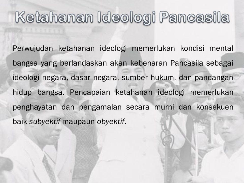 Perwujudan ketahanan ideologi memerlukan kondisi mental bangsa yang berlandaskan akan kebenaran Pancasila sebagai ideologi negara, dasar negara, sumbe