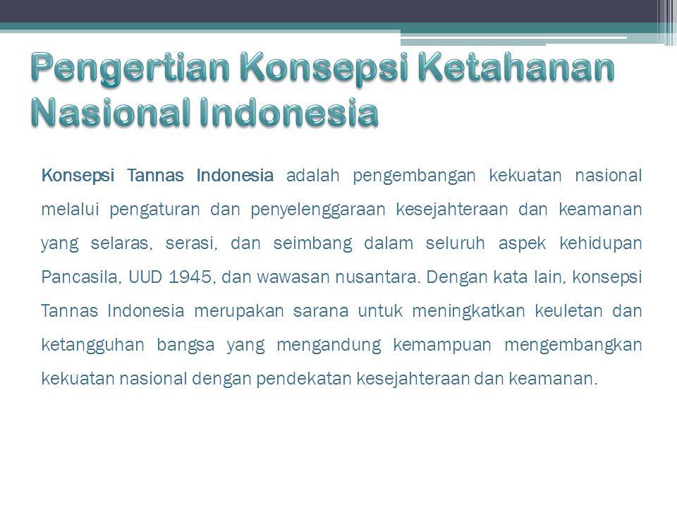 Konsepsi Tannas Indonesia adalah pengembangan kekuatan nasional melalui pengaturan dan penyelenggaraan kesejahteraan dan keamanan yang selaras, serasi