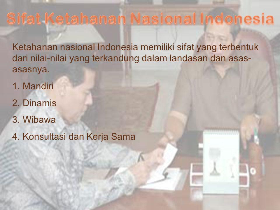 Ketahanan nasional Indonesia memiliki sifat yang terbentuk dari nilai-nilai yang terkandung dalam landasan dan asas- asasnya. 1.Mandiri 2.Dinamis 3.Wi